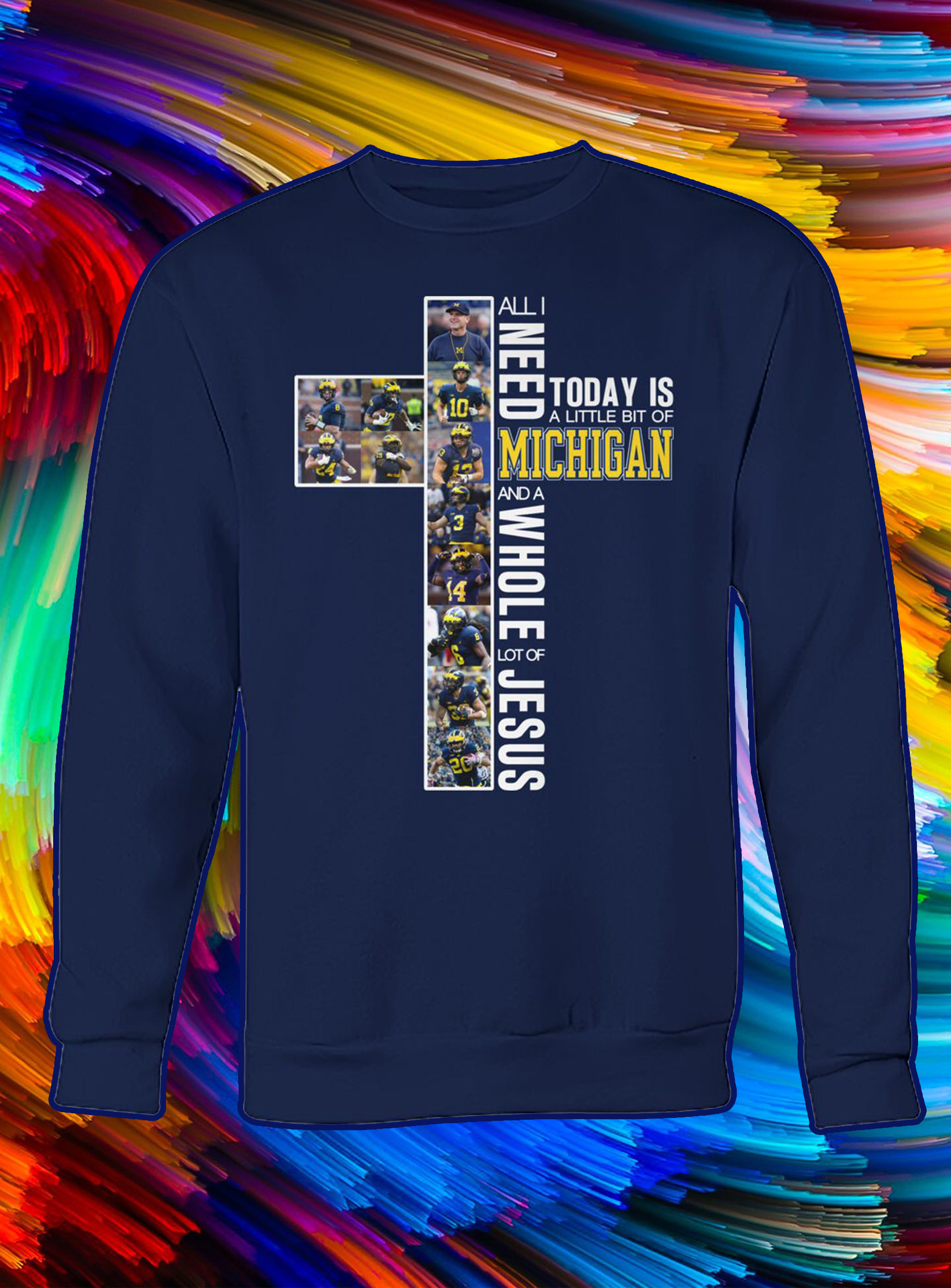 All i need today is a little bit of michigan and a whole lot of jesus sweatshirt