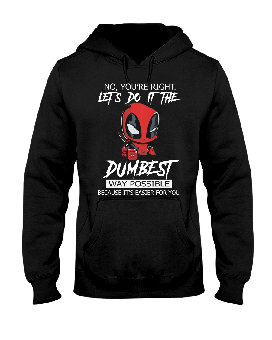Deadpool no you're right lets do it the dumbest way possible because it's easier for you hoodie