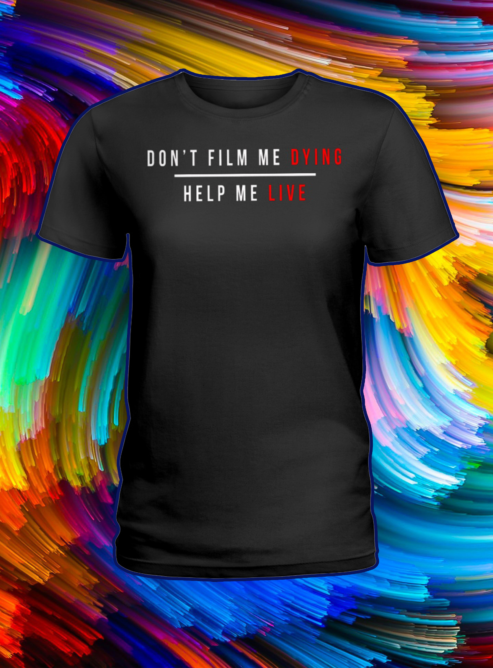 Don't film me dying help me live lady shirt