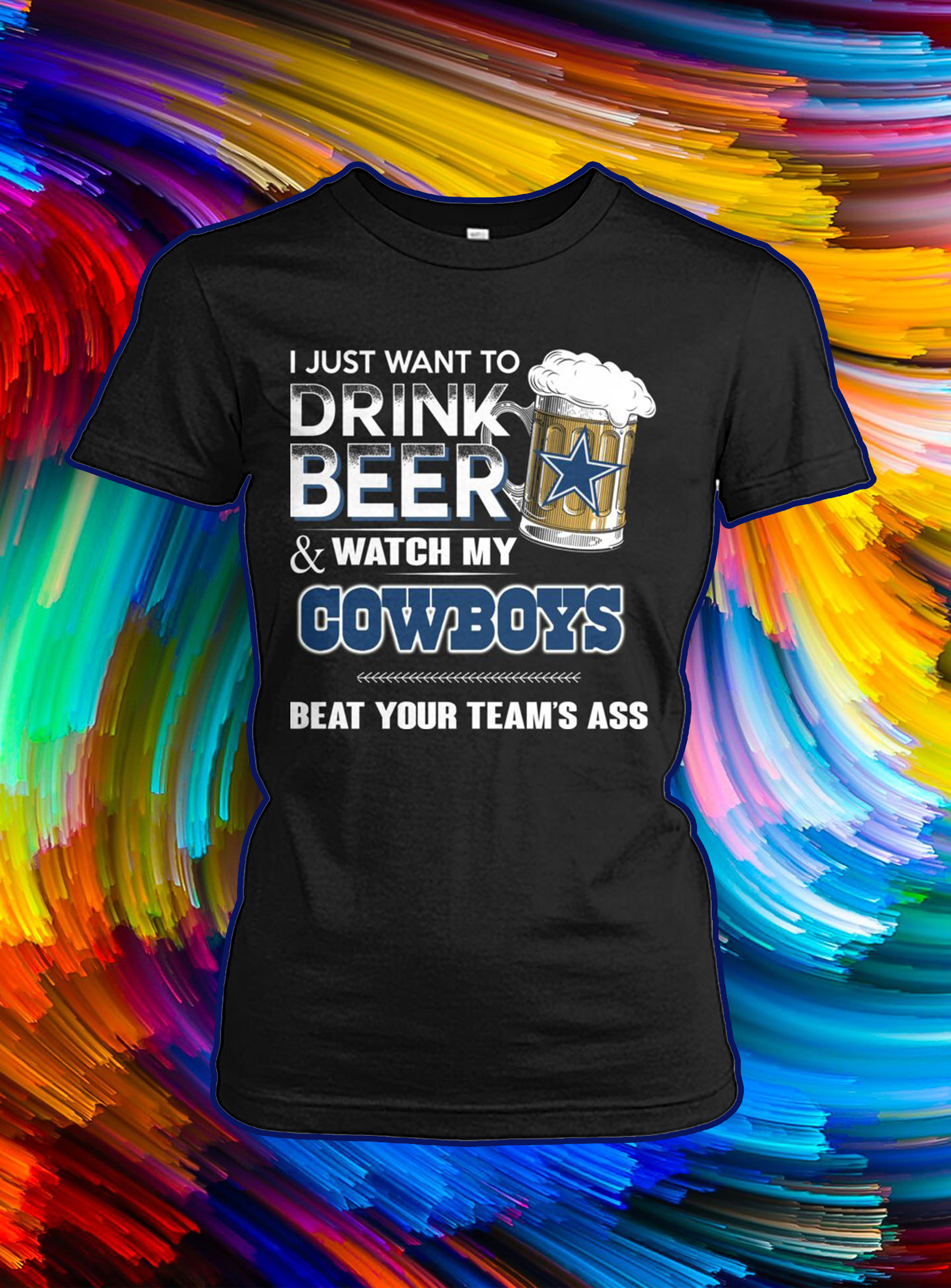 I just want to drink beer and watch my cowboys beat your team's ass lady shirt