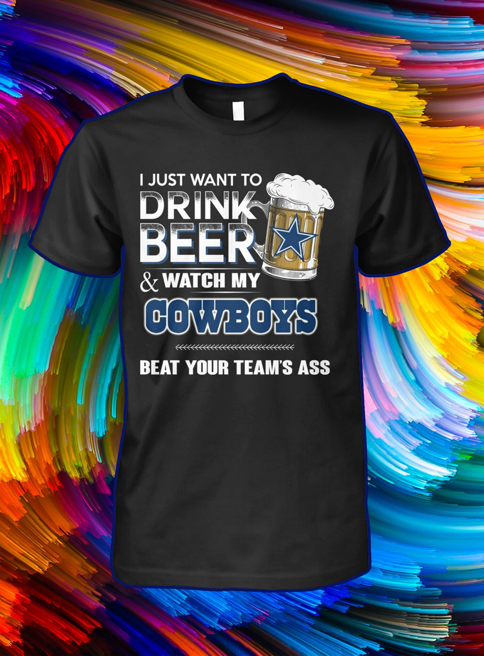 I just want to drink beer and watch my cowboys beat your team's ass shirt