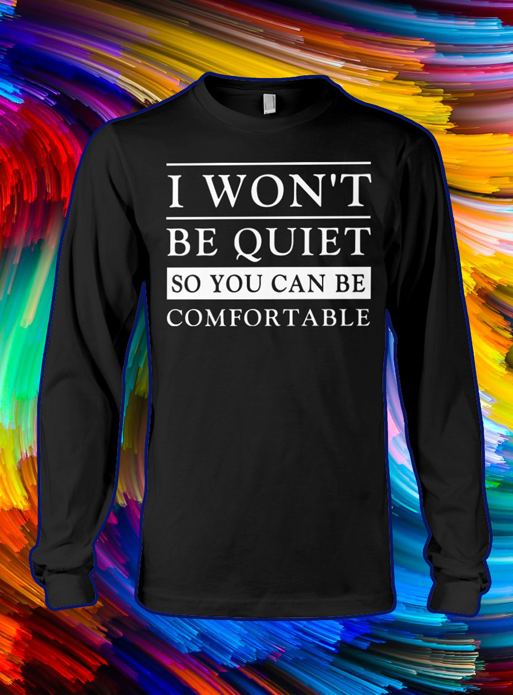 I won't be quiet so you can be comfortable longsleeve tee