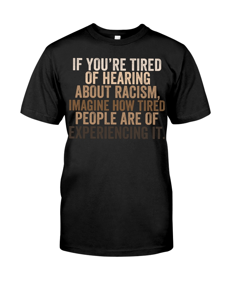 If you're tired of hearing about racism imagine how tired people are of experiencing it shirt