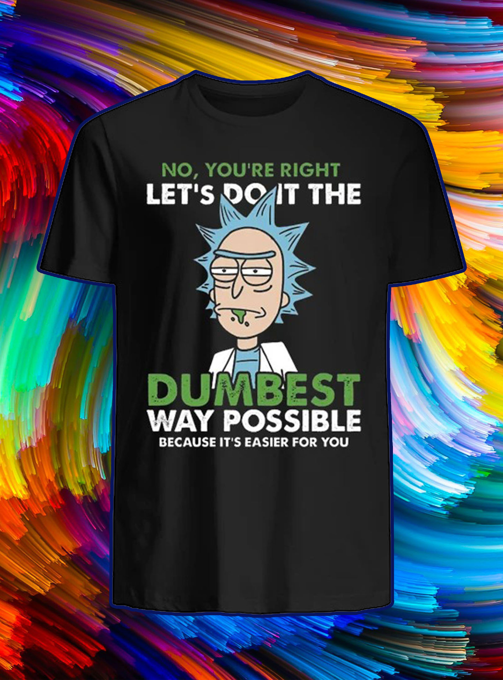 Rick no you're right let's do it the dumbest shirt