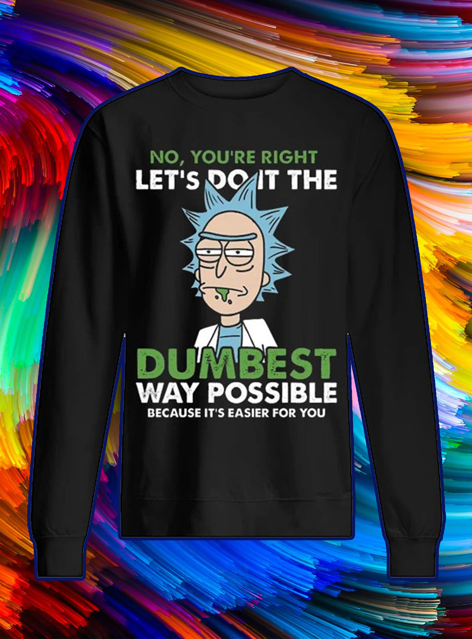 Rick no you're right let's do it the dumbest sweatshirt