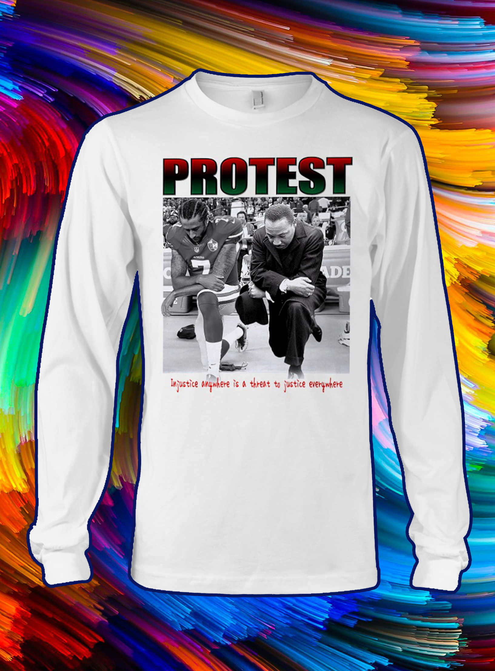 Take a knee Protest injustice anywhere is a threat to justice everywhere longsleeve tee