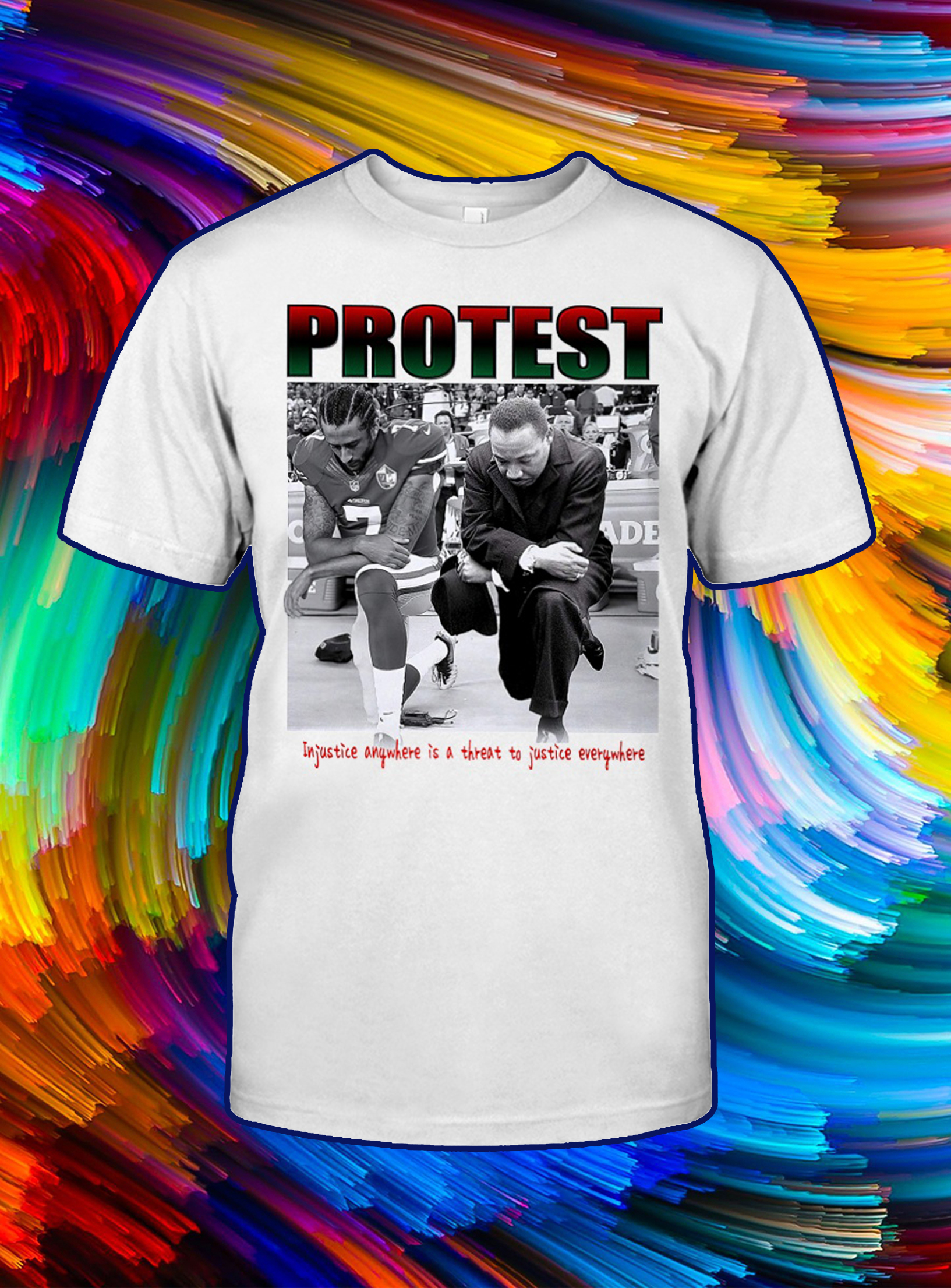 Take a knee Protest injustice anywhere is a threat to justice everywhere shirt