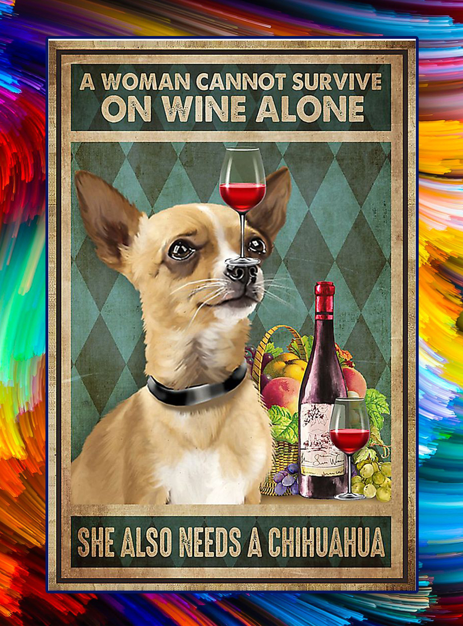 A woman cannot survive on wine alone she also needs a chihuahua poster - A3