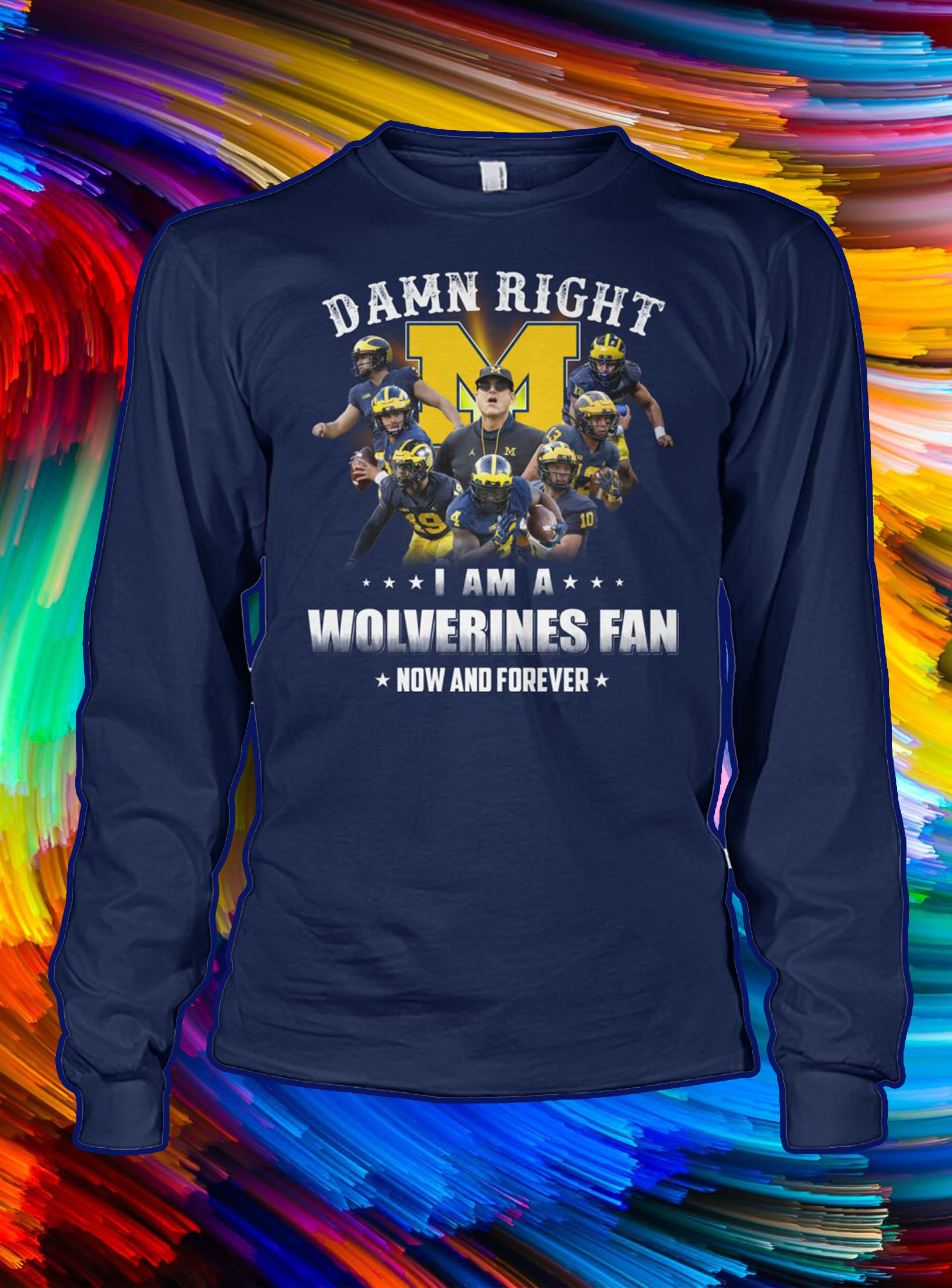 Damn right i am a wolverines fan now and forever longsleeve tee