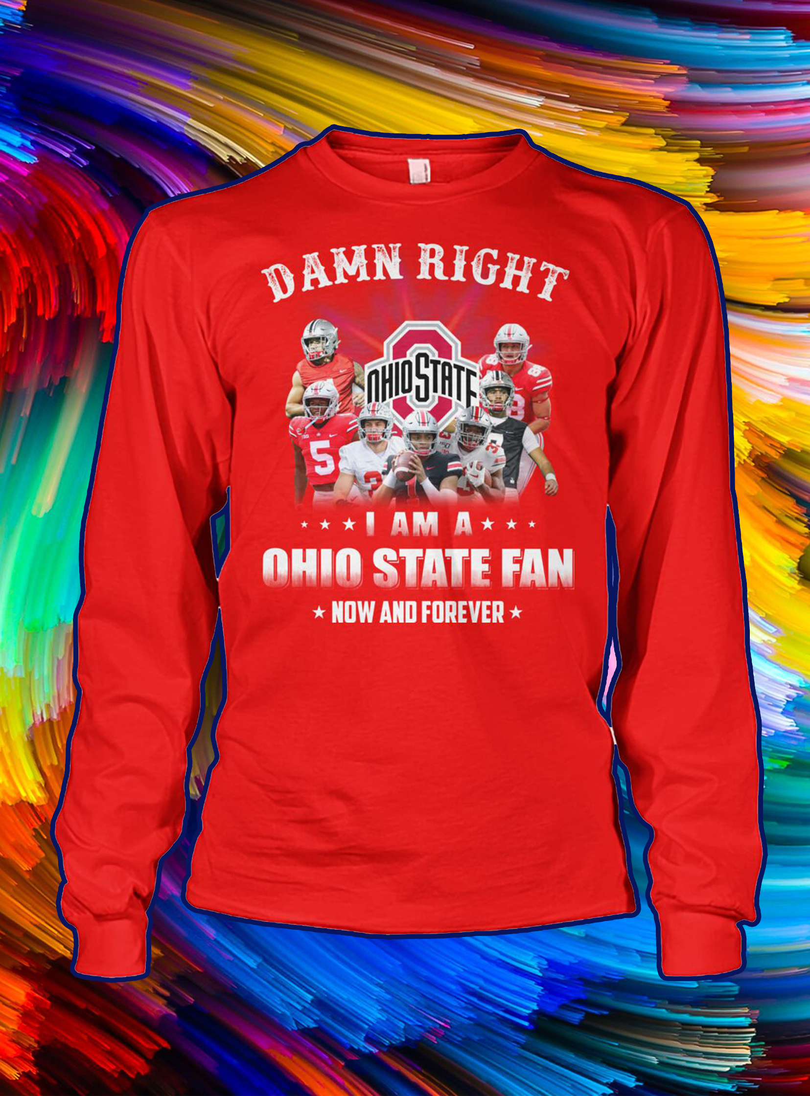 Damn right i'm a ohio state fan now and forever longsleeve tee