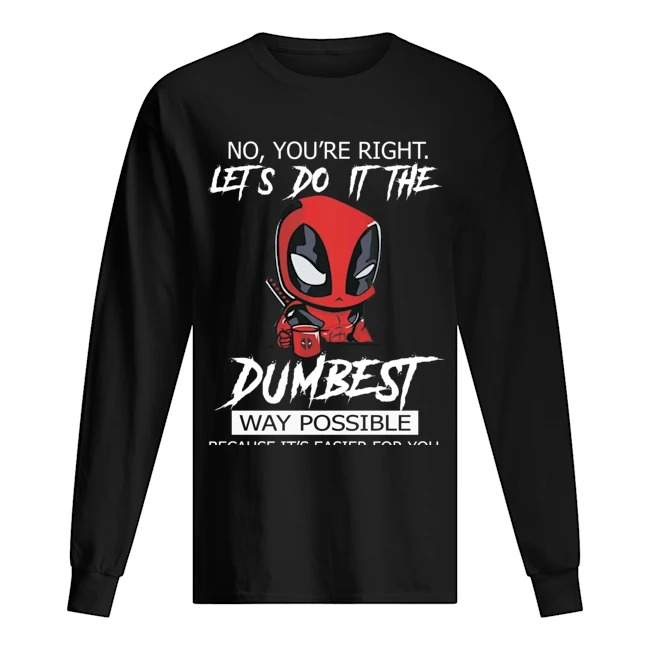Deadpool No you're right lets do it the dumbest