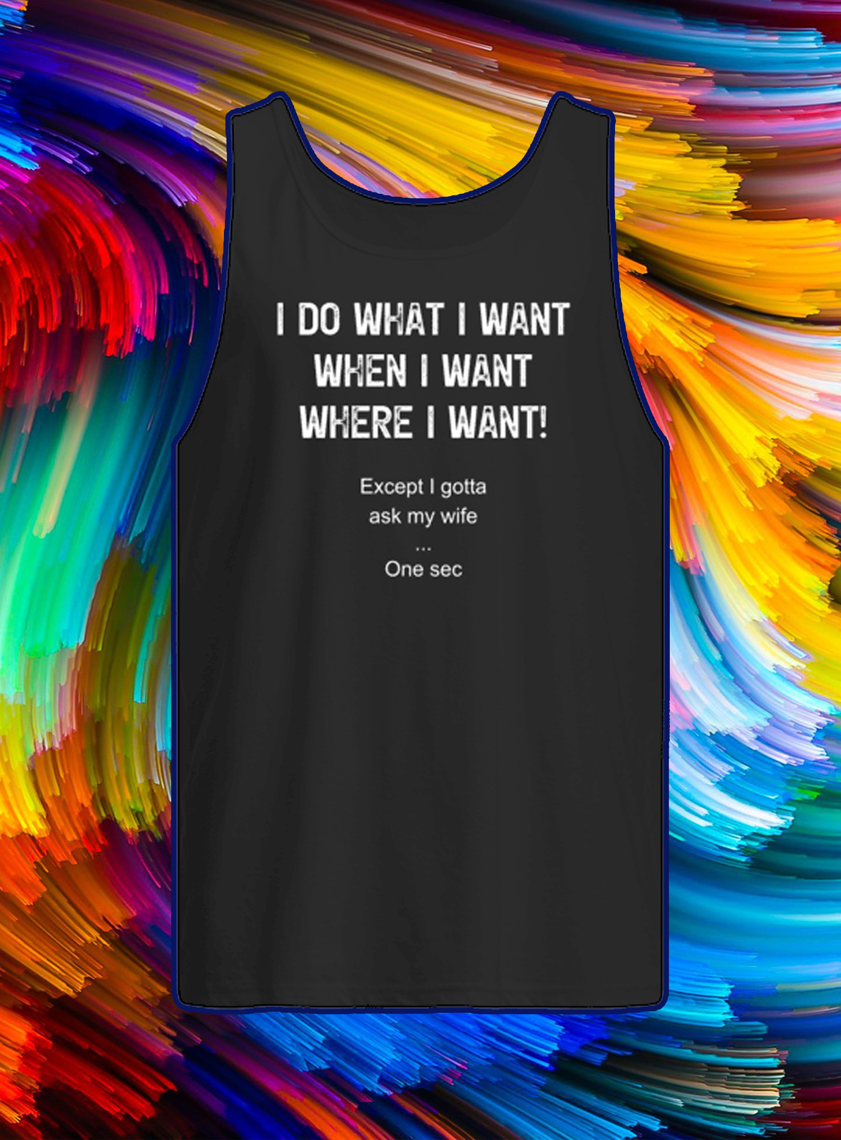 I do what i want when i want where i want except i gotta ask my wife on sec tank top