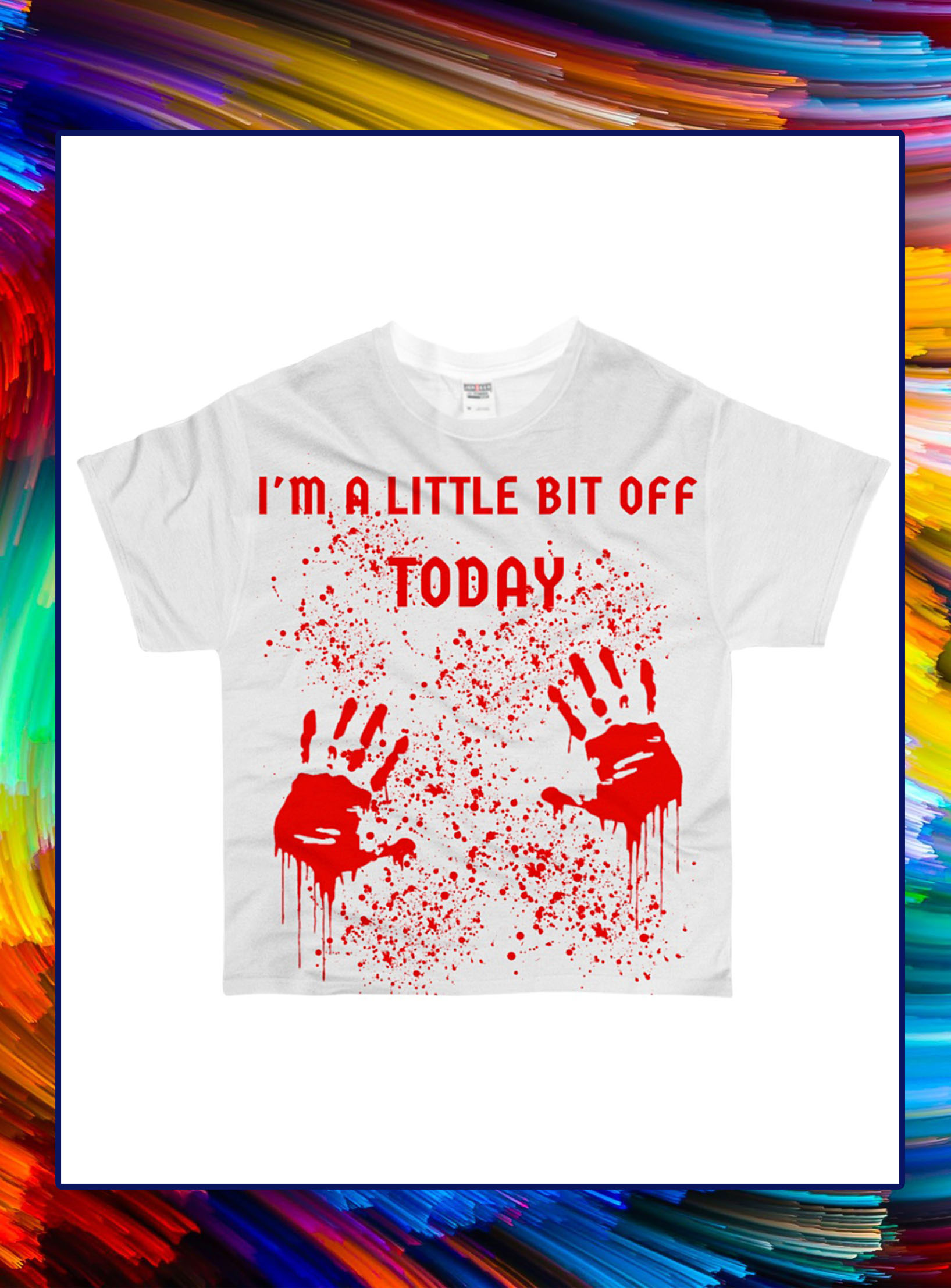 I'm a little bit off today blood all over t-shirt