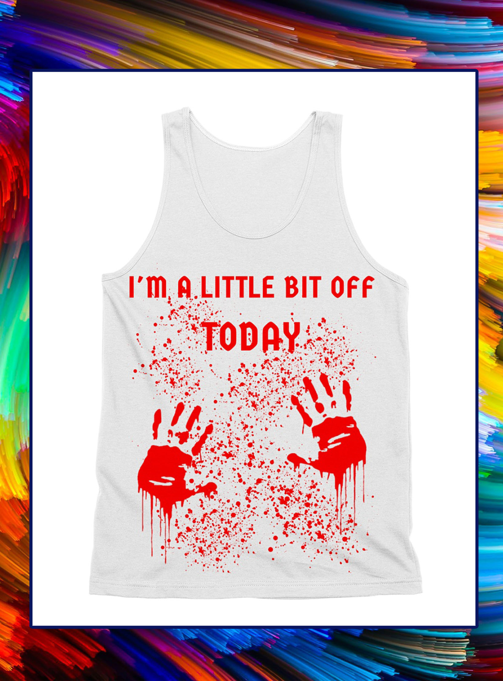 I'm a little bit off today blood all over tank top