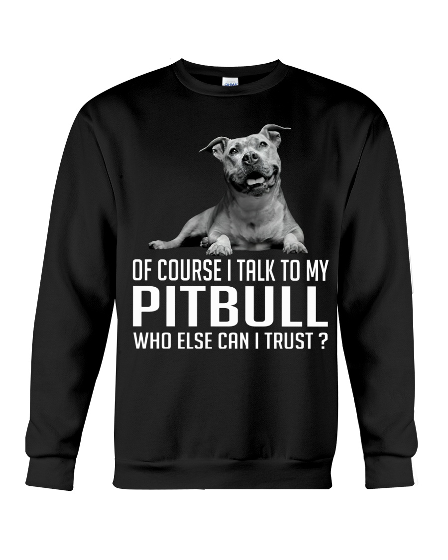 Of course i talk to my pitbull who else can i trust