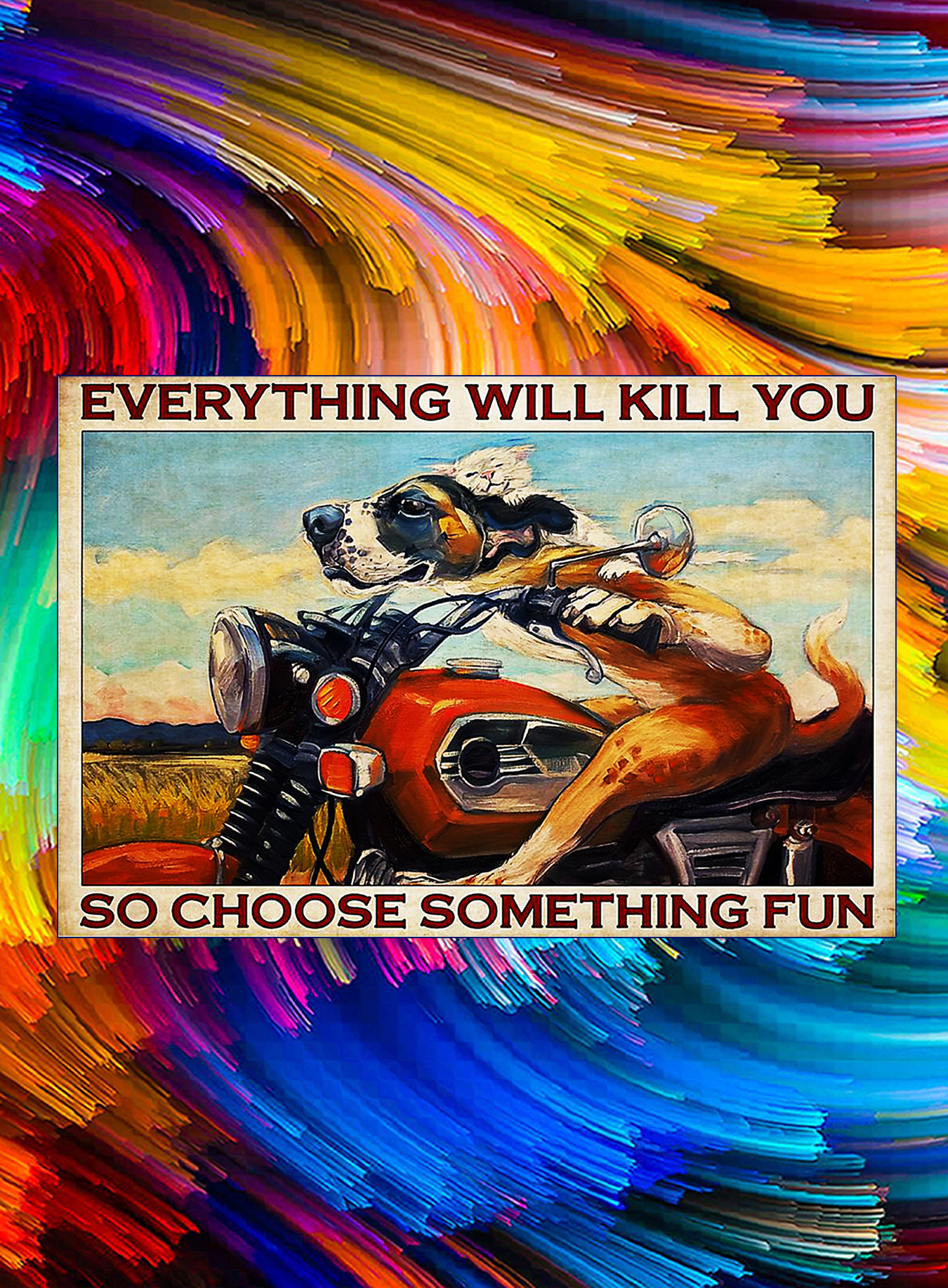 Motorcycle dog and cat everything will kill you so choose something fun poster - A2