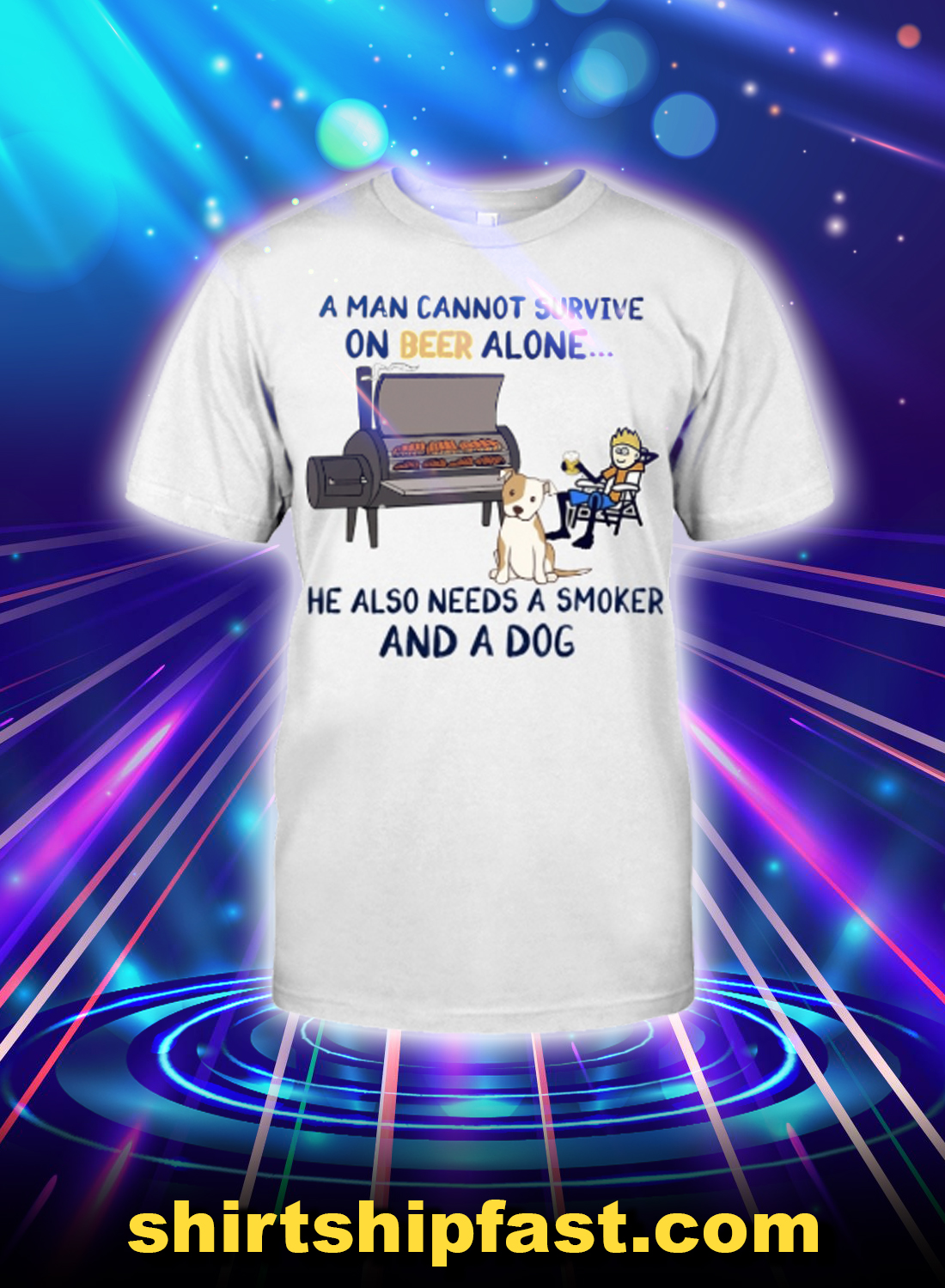 A man cannot survive on beer alone ha also needs a smoker and a dog shirt