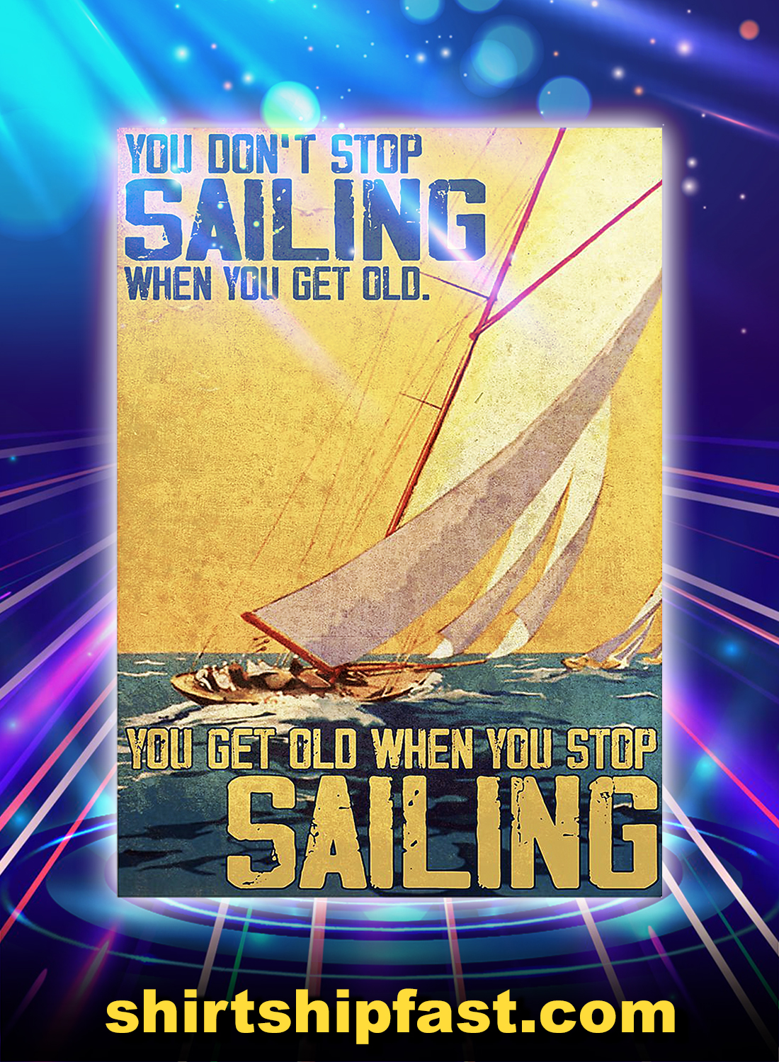 You don't stop sailing when you get old you get old when you stop sailing poster