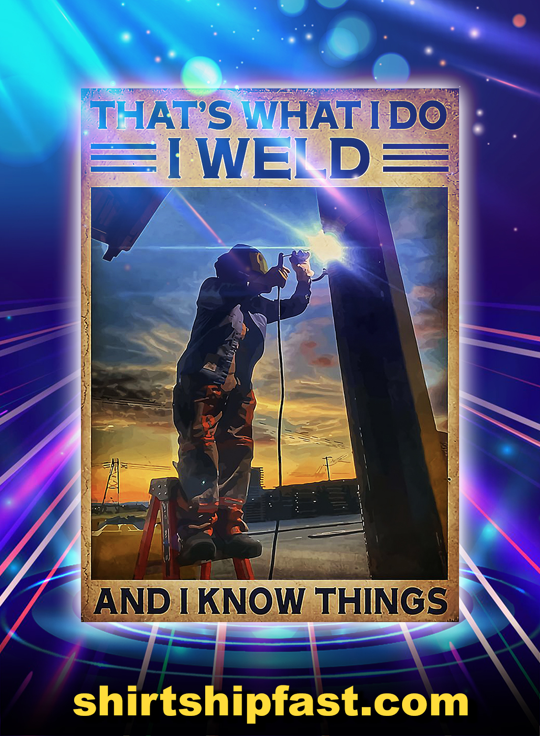 Welder that's what i do i weld and i know things poster - A4