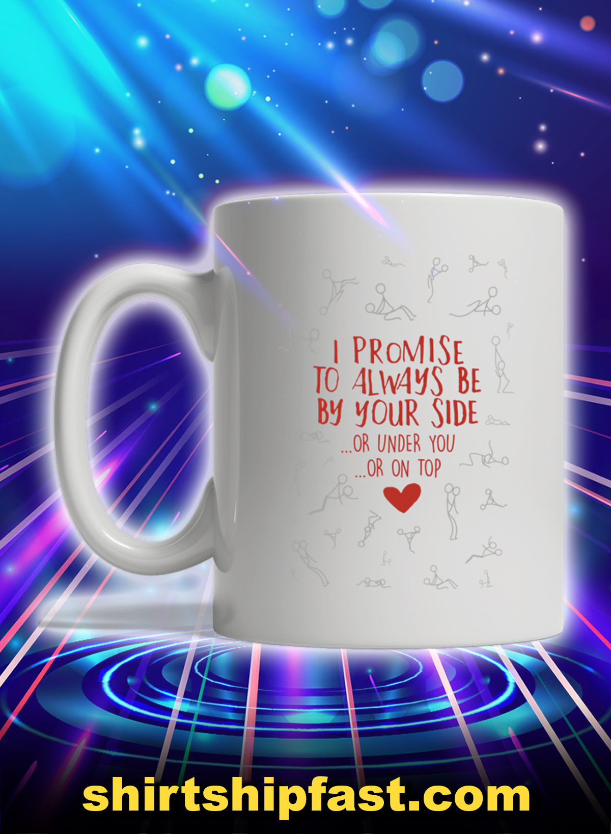 I promise to always be by your side or under you or on top mug