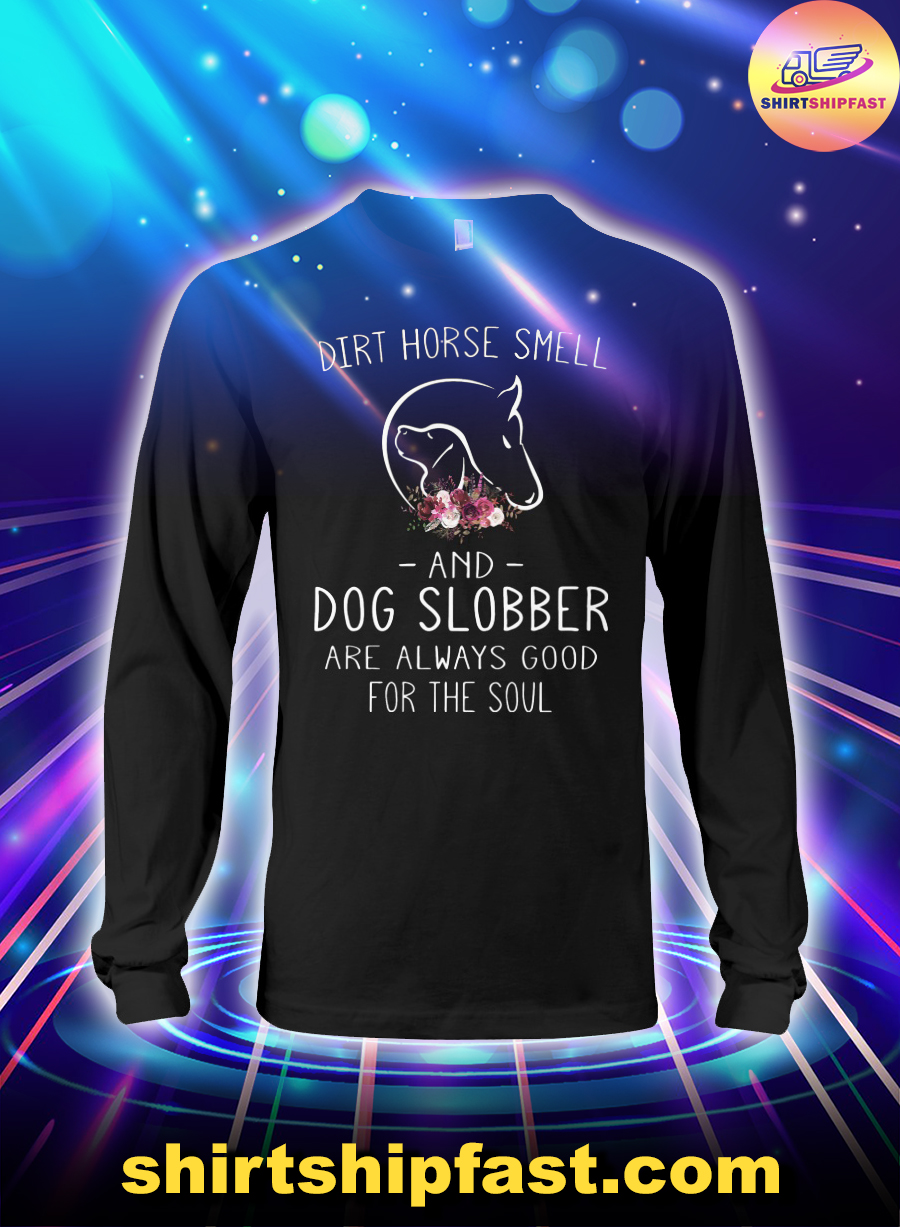 Dirt horse smell and dog slobber are always good for the soul long sleeve tee