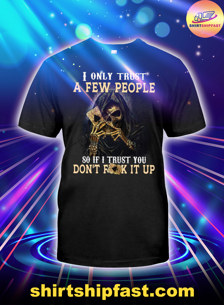 Grim Reaper I only trust a few people so if I trust you don't fuck it up shirt