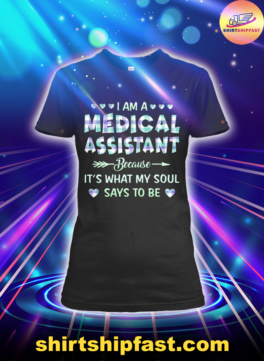 I am a medical assistant because it's what my soul says to be lady shirt