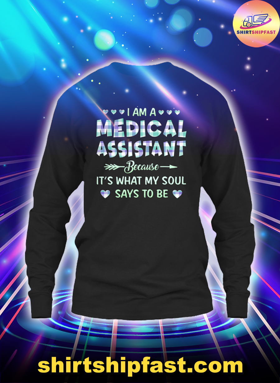 I am a medical assistant because it's what my soul says to be long sleeve tee