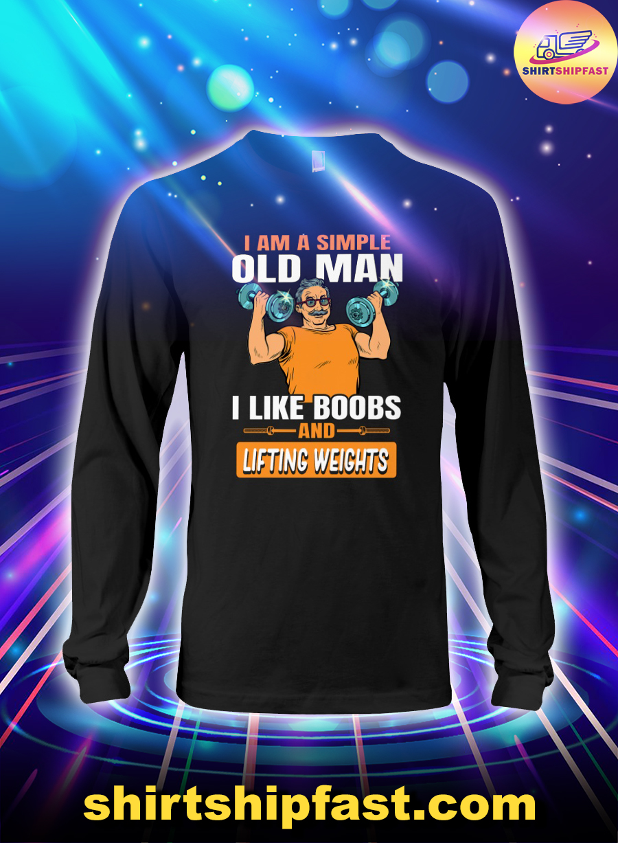 I am a simple old man I like boobs and lifting weights long sleeve tee