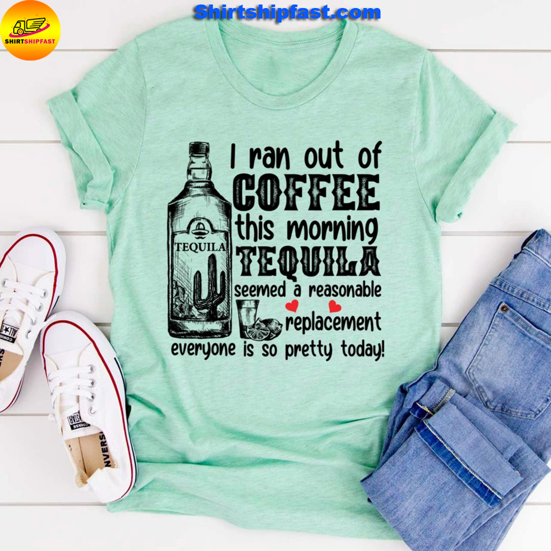 I ran out of coffee this morning tequila seemed a reasonable replacement everyone is so pretty today shirt