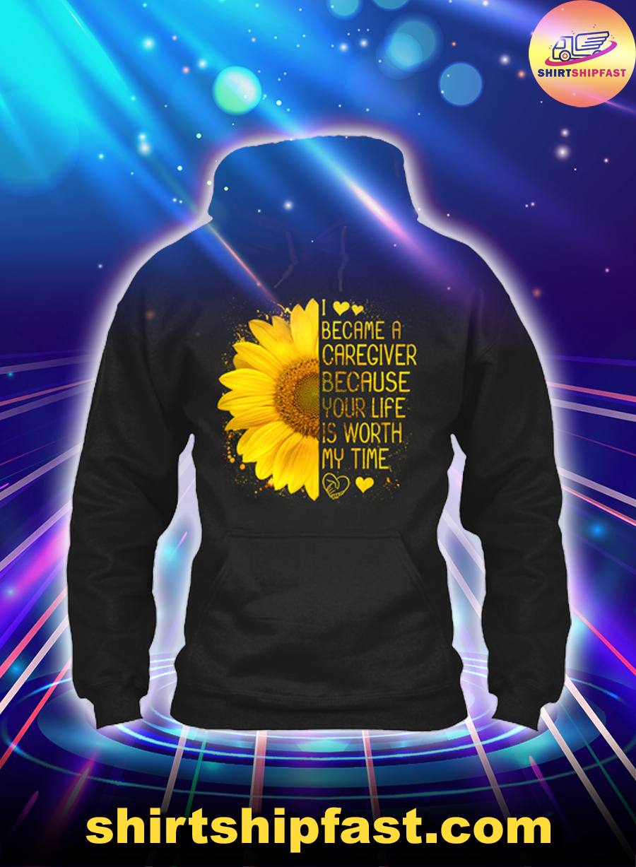 Sunflower I became a caregiver because your life is worth my time hoodie