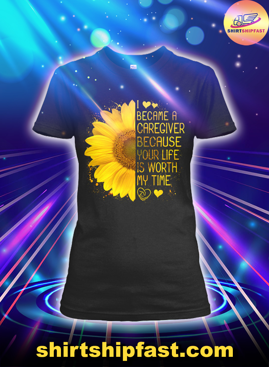 Sunflower I became a caregiver because your life is worth my time lady shirt