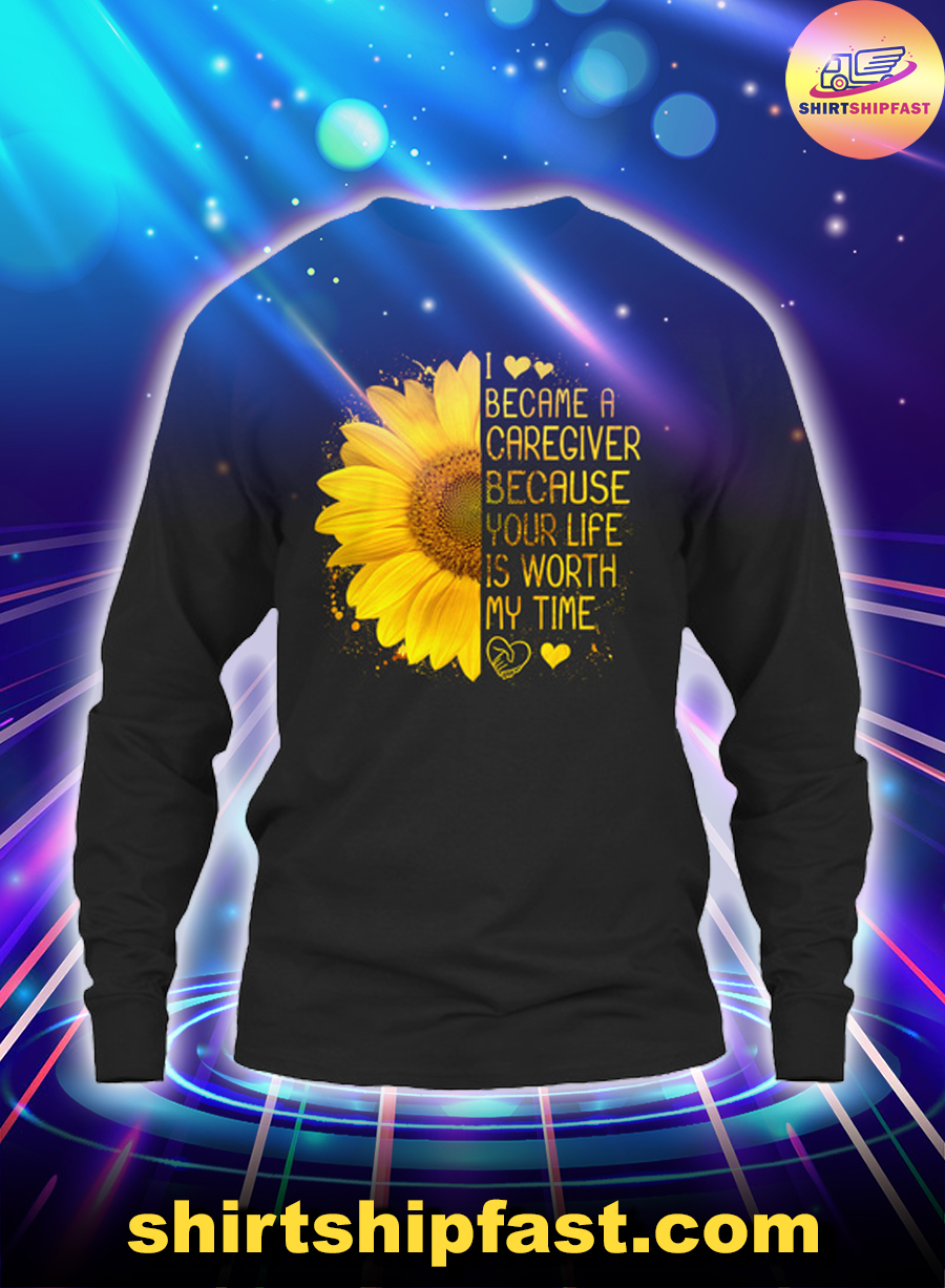 Sunflower I became a caregiver because your life is worth my time long sleeve tee
