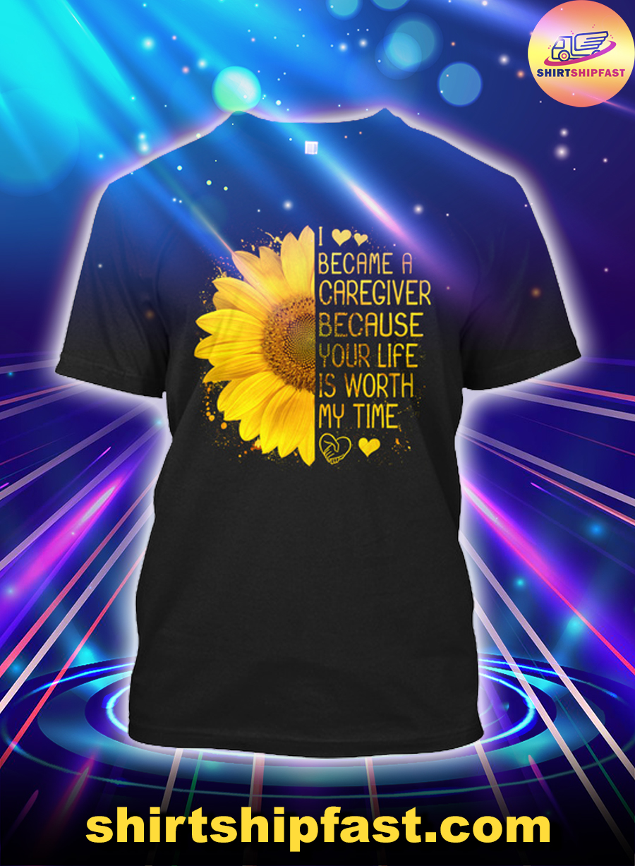 Sunflower I became a caregiver because your life is worth my time shirt