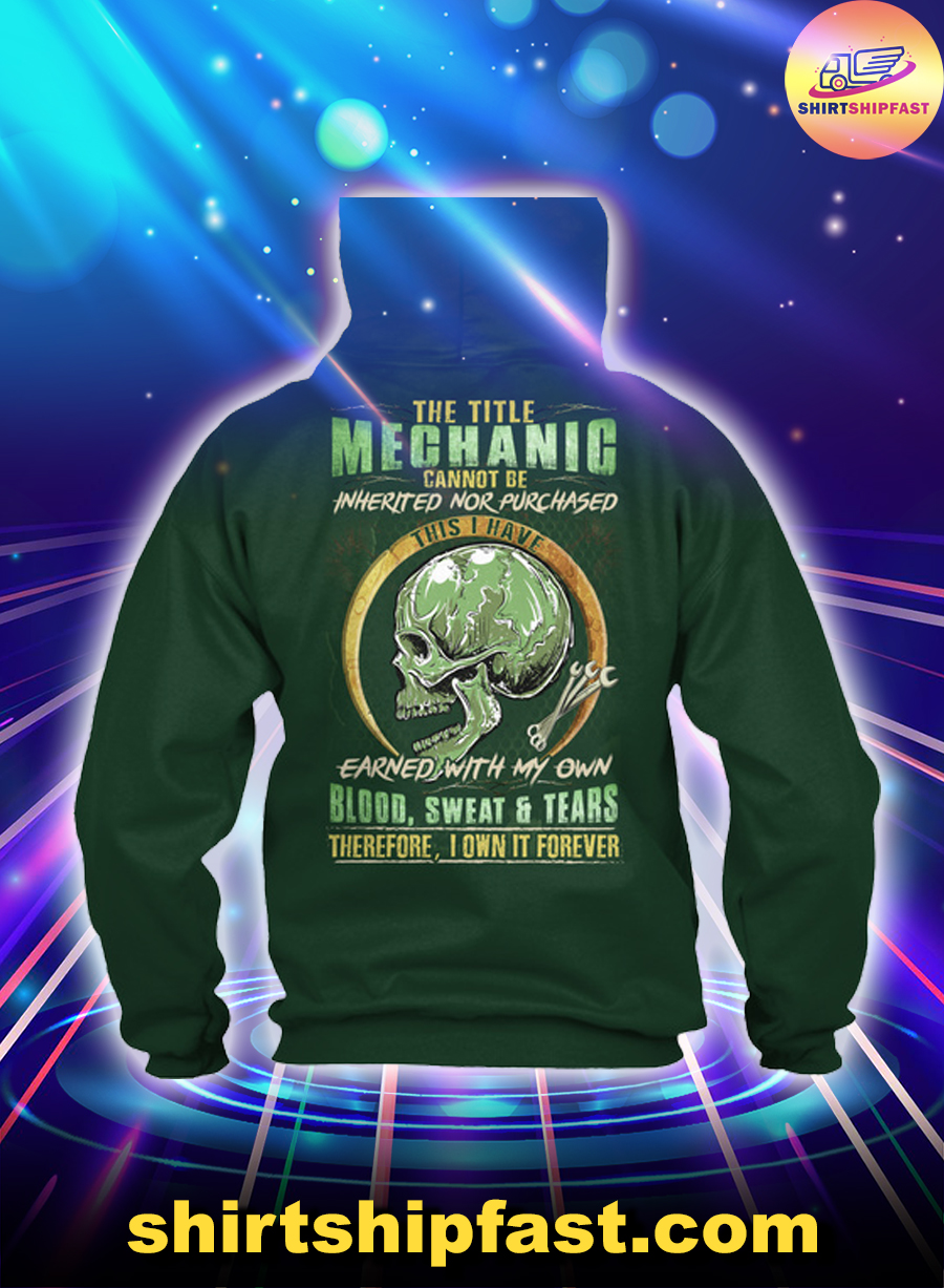 The title mechanic cannot be inherited nor purchased this I have earned with my own blood sweat and tears hoodie