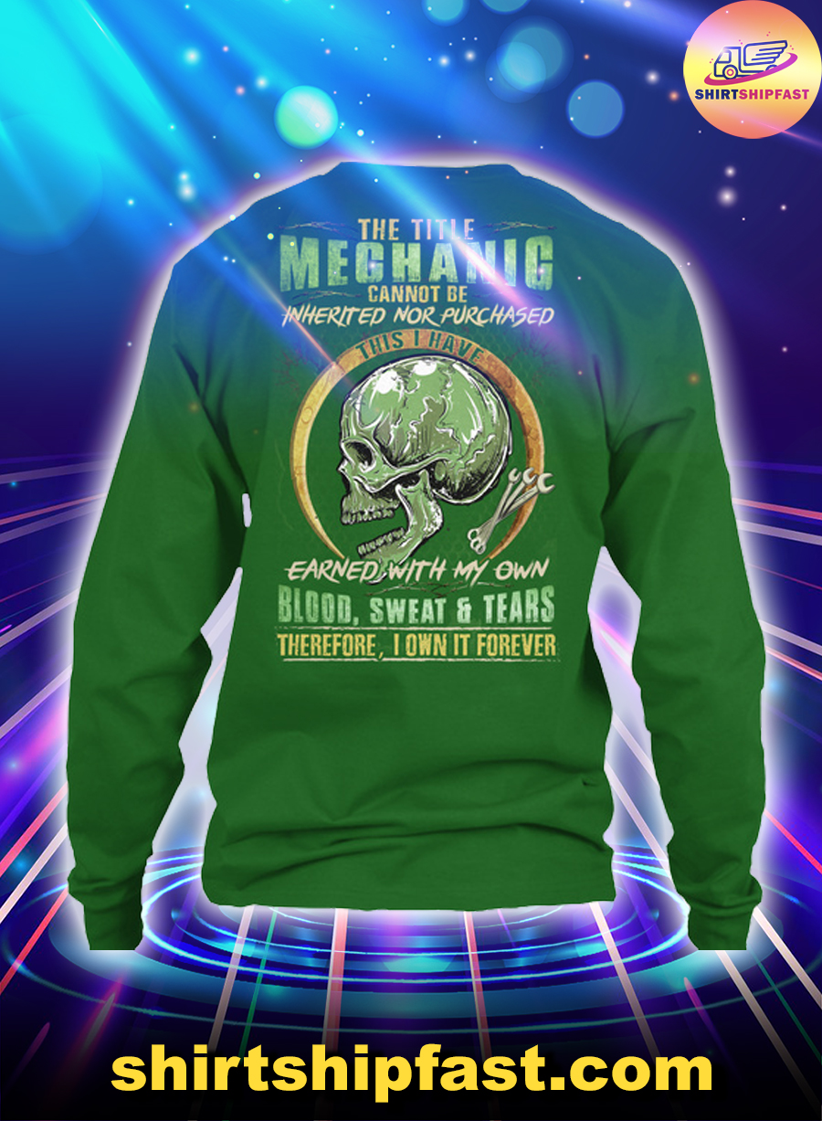 The title mechanic cannot be inherited nor purchased this I have earned with my own blood sweat and tears long sleeve tee