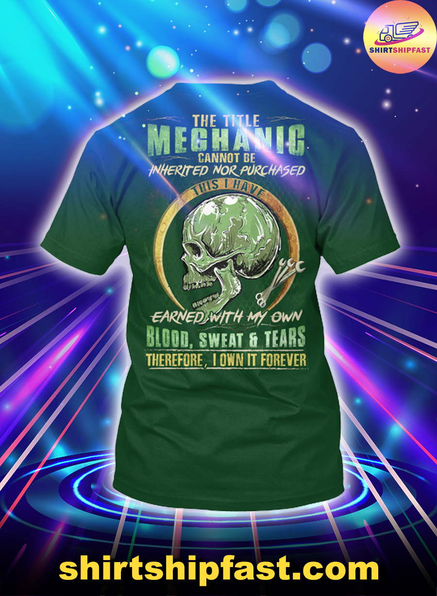 The title mechanic cannot be inherited nor purchased this I have earned with my own blood sweat and tears shirt