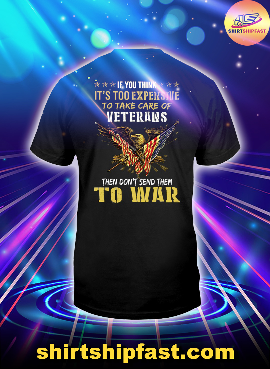 Eagle If you think It's too expensive to take care of veterans then don't send them to war shirt