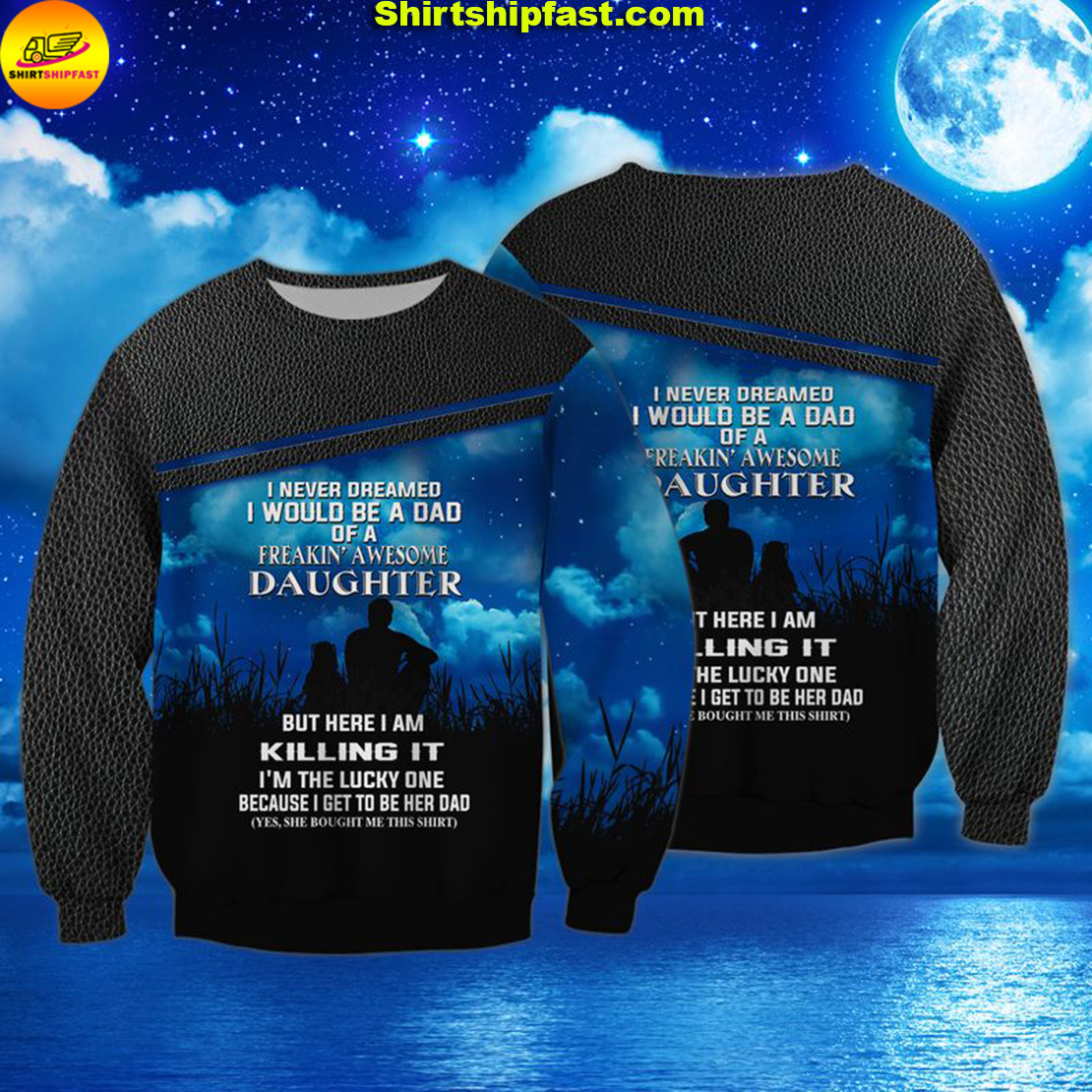I never dreamed I would be a dad of a freakin' awesome daughter 3d sweatshirt