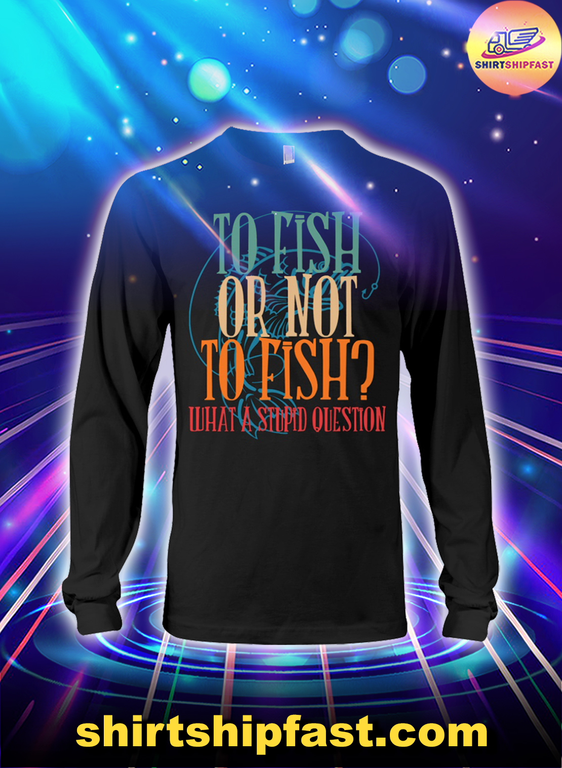 To fish or not to fish what a stupid question long sleeve tee