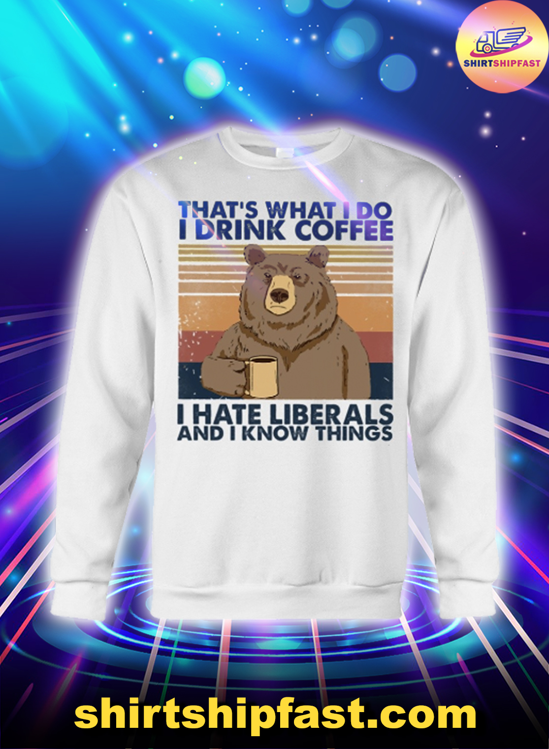 Bear That's what I do I drink coffee I hate liberals and I know things sweatshirt