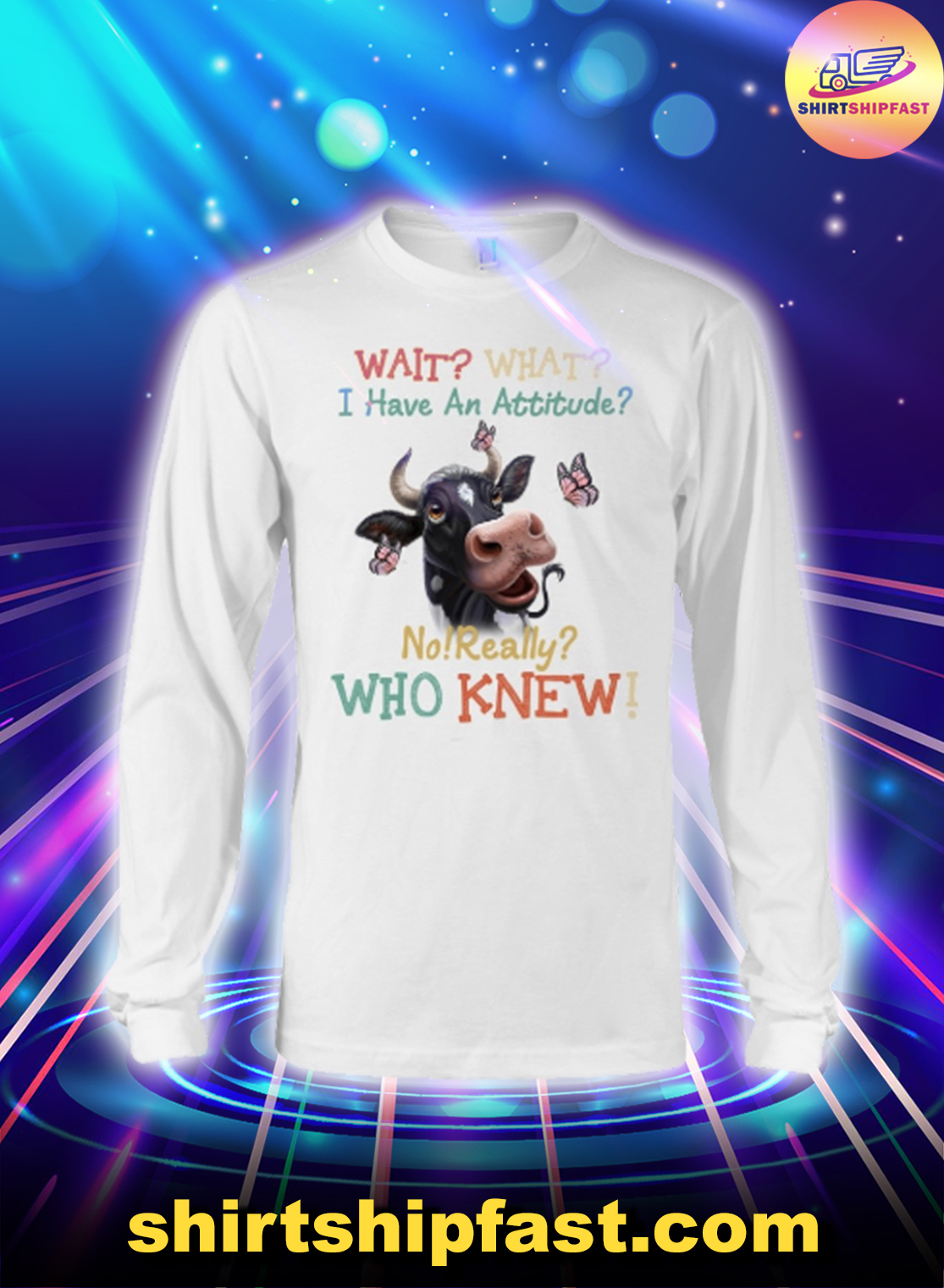 Cow Wait what I have an attitude no really who knew long sleeve tee