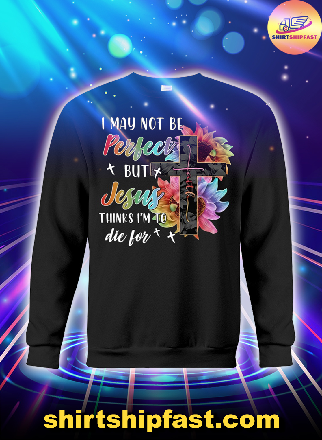 Cross Faith I may not be perfect but Jesus thinks I'm to die for sweatshirt