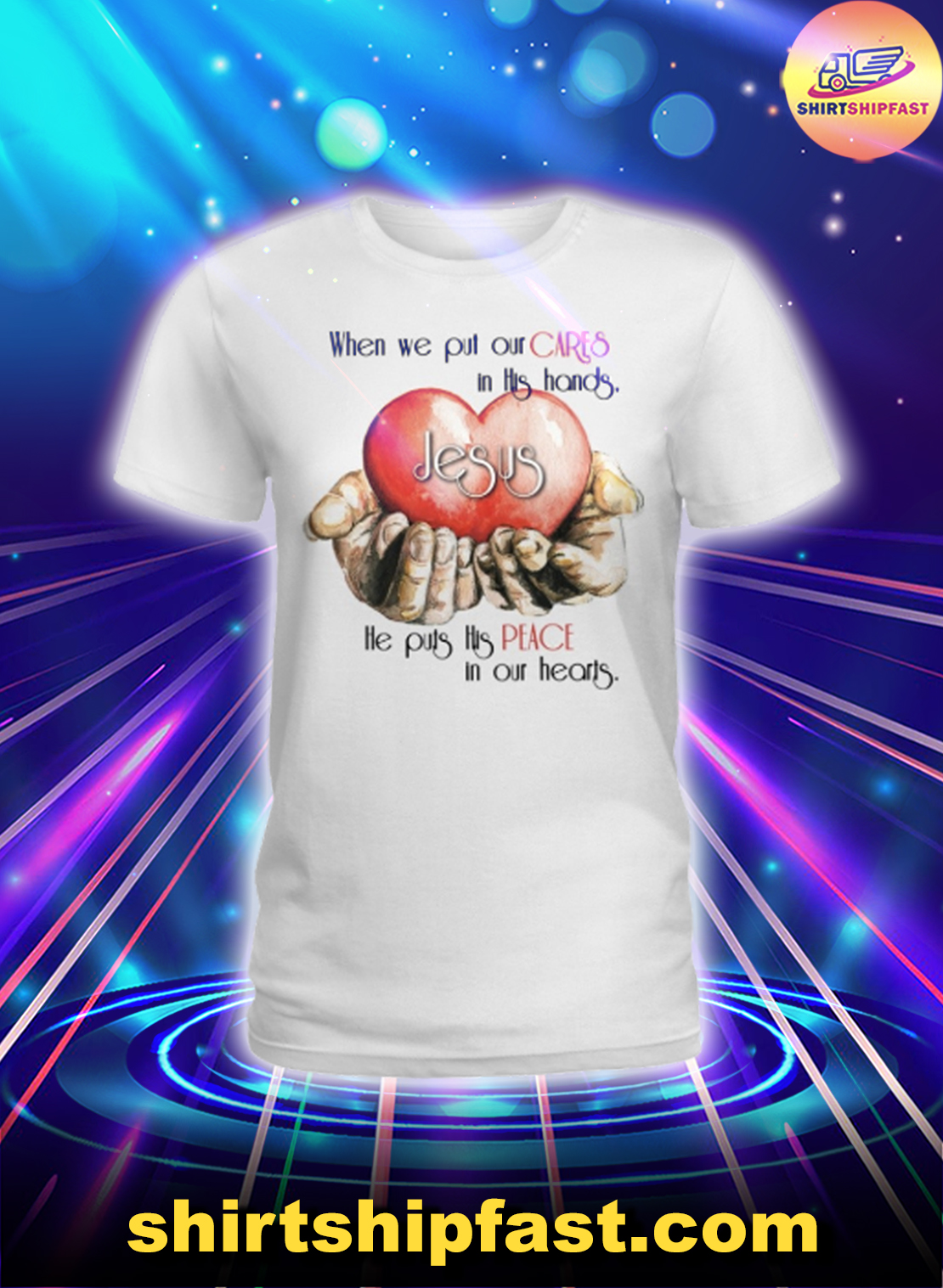 Jesus When we put our cares in this hands he puts his peace in our hearts lady shirt