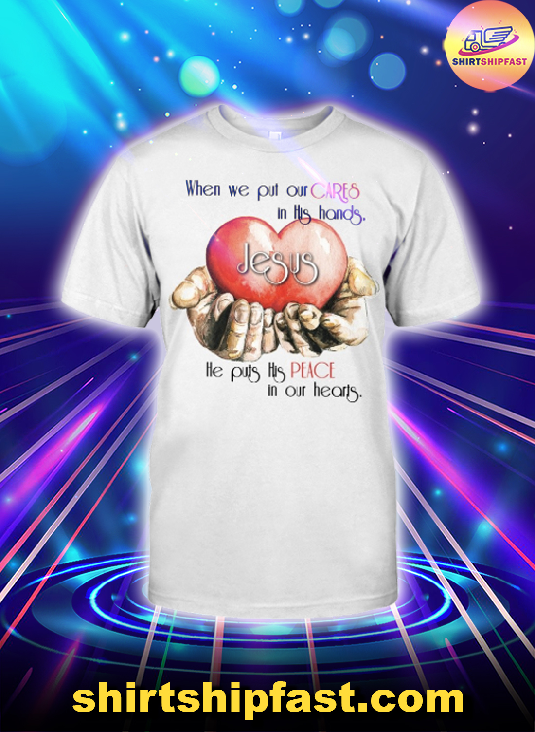 Jesus When we put our cares in this hands he puts his peace in our hearts shirt