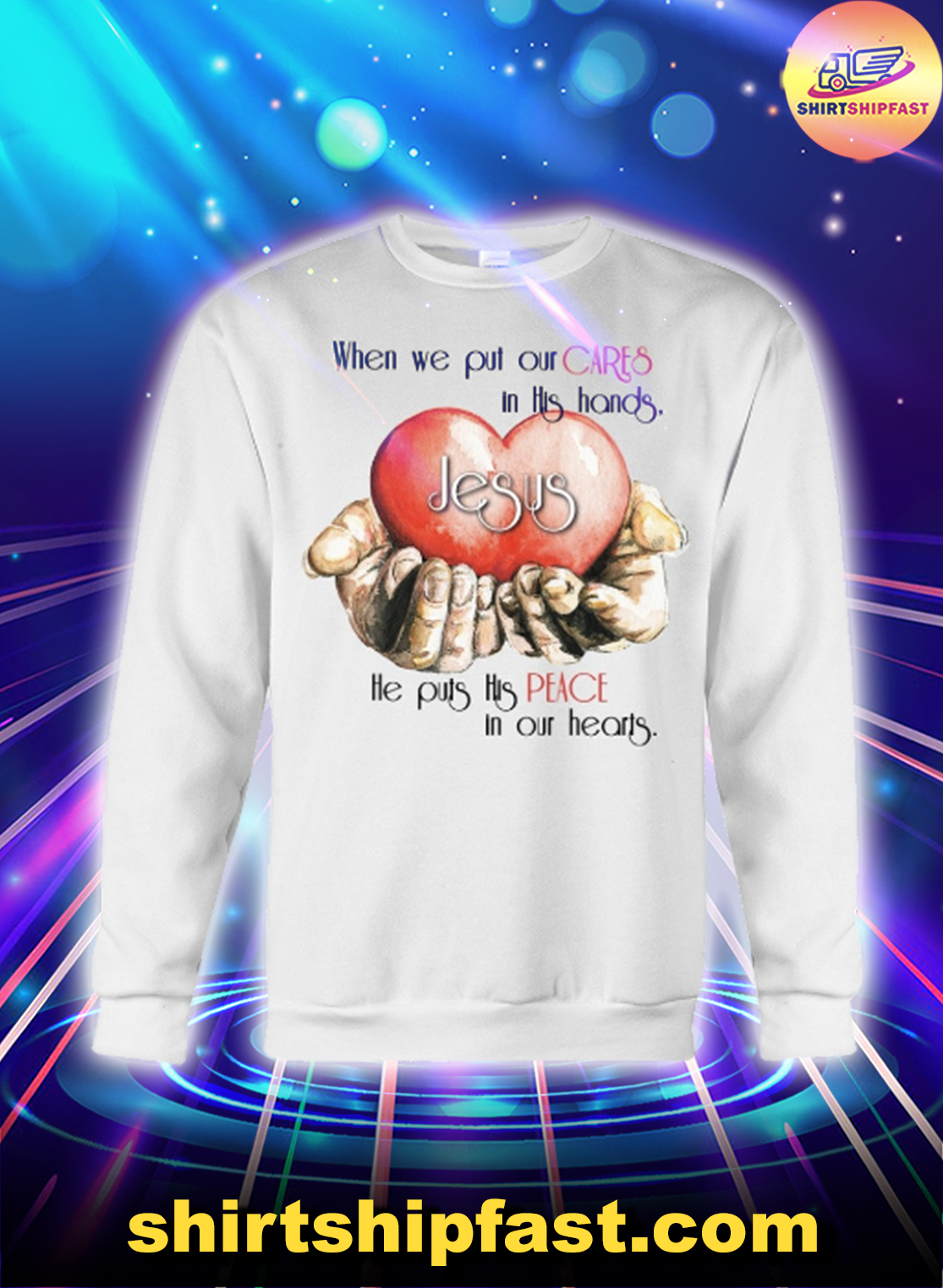 Jesus When we put our cares in this hands he puts his peace in our hearts sweatshirt