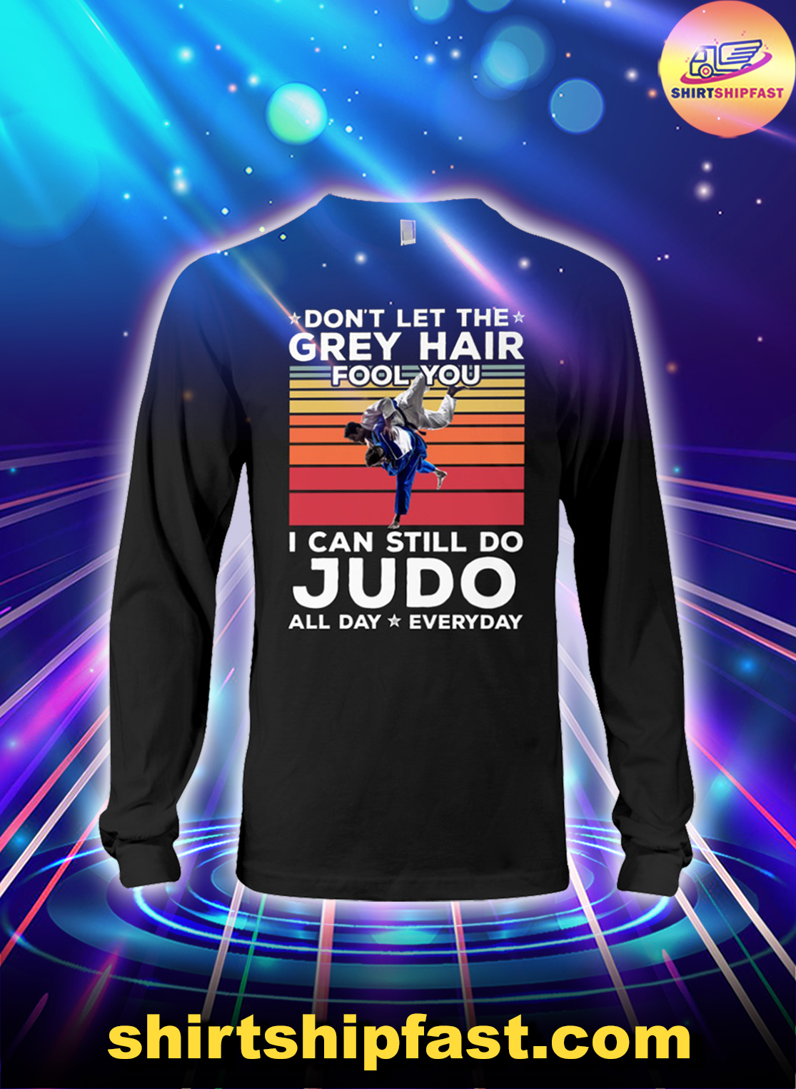 Don't let the grey hair fool you I can still do Judo all day everyday long sleeve tee