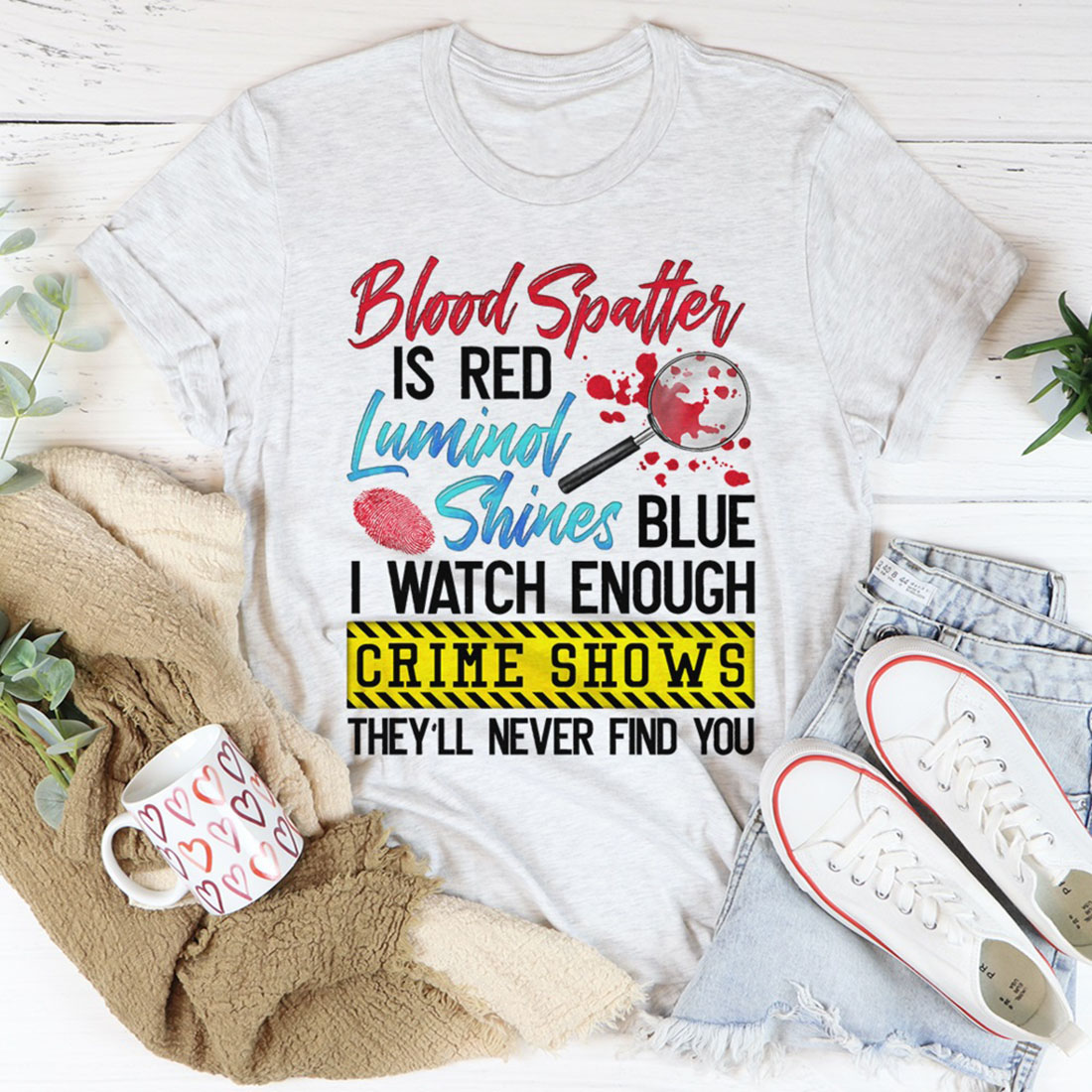 Blood spatter is red Luminol shines blue I watch enough crime shows shirt