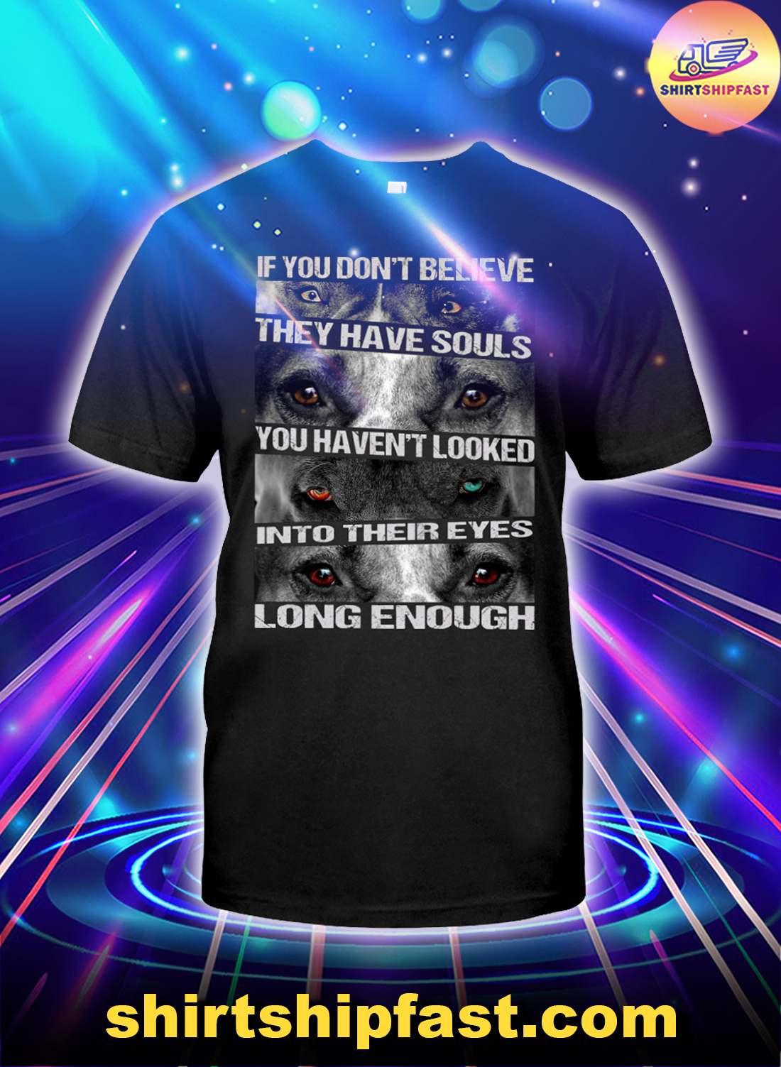 If you don't believe they have souls you haven't looked into their eyes long enough Pit Bull shirt