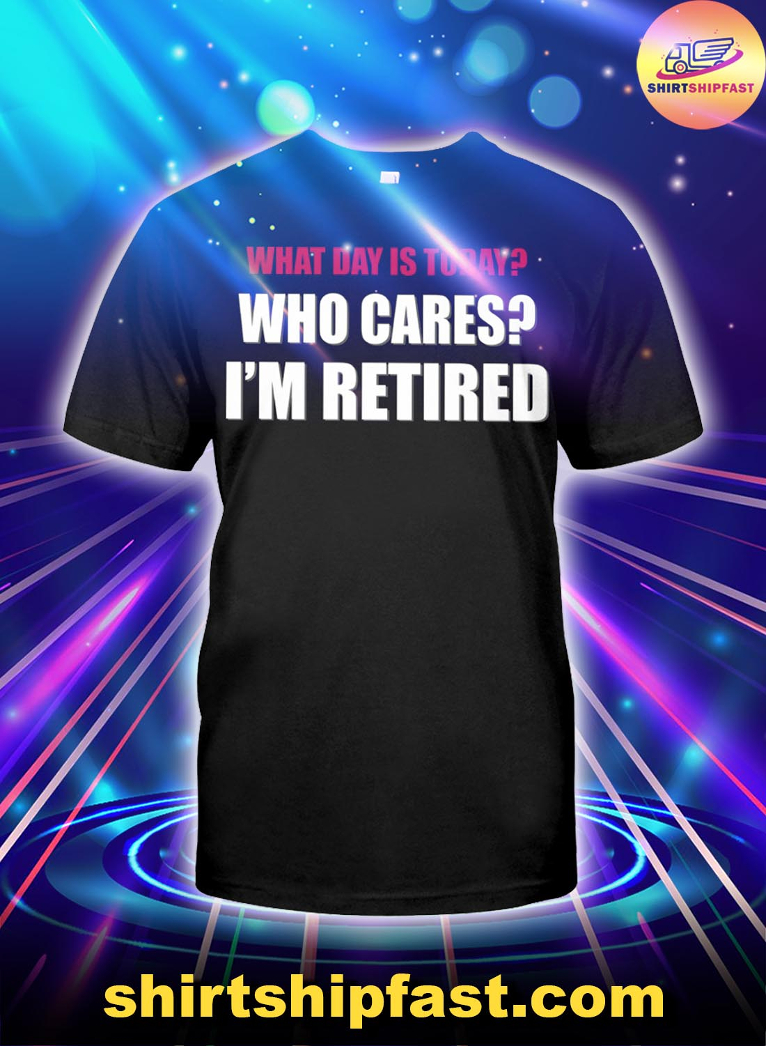 What day is today Who cares I'm retired shirt